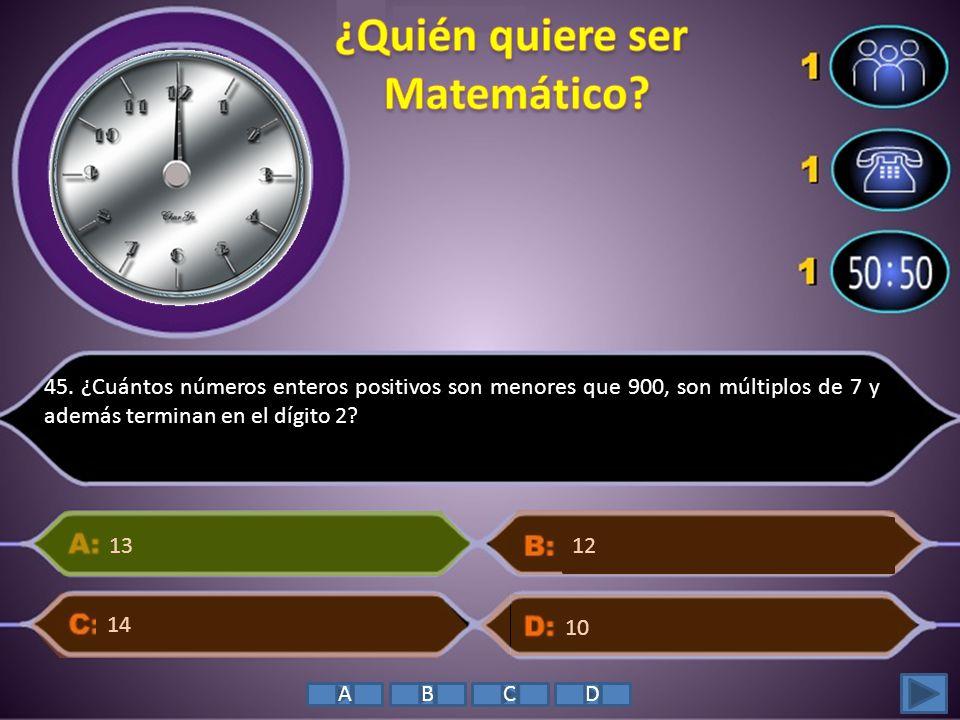 45. ¿Cuántos números enteros positivos son menores que 900, son múltiplos de 7 y además terminan en el dígito 2? 13 10 14 12 ABCD