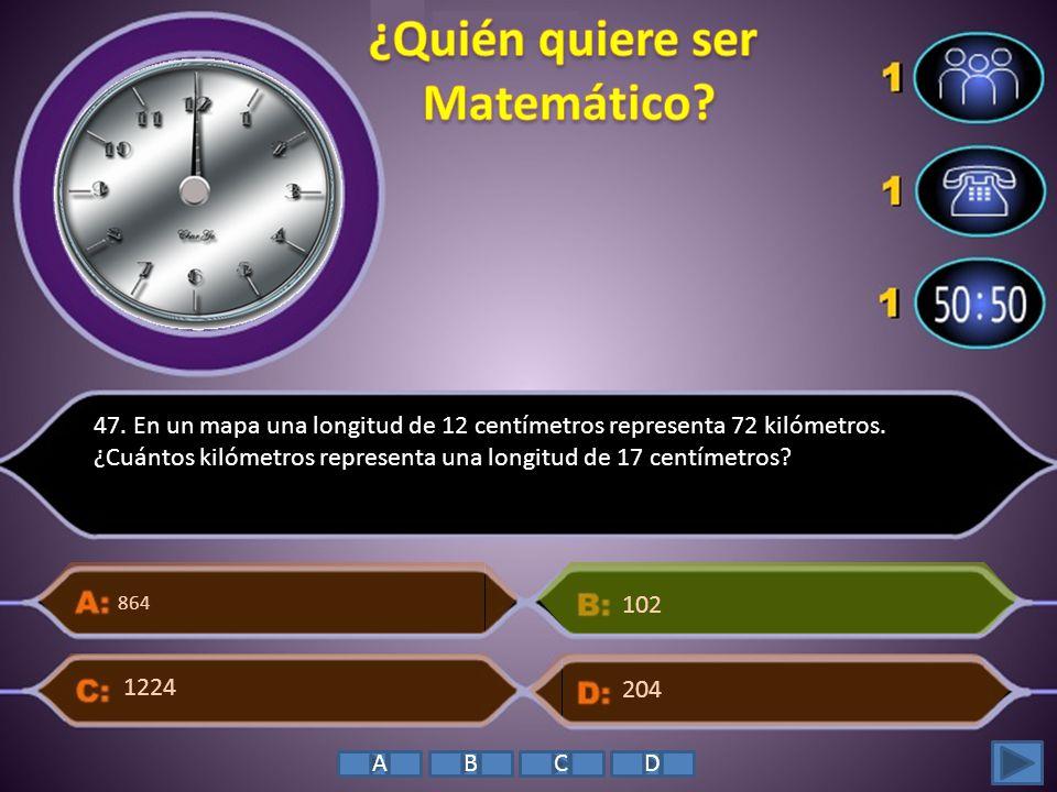 47. En un mapa una longitud de 12 centímetros representa 72 kilómetros. ¿Cuántos kilómetros representa una longitud de 17 centímetros? 864 204 102 122