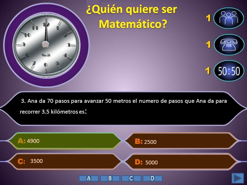 3. Ana da 70 pasos para avanzar 50 metros el numero de pasos que Ana da para recorrer 3.5 kilómetros es : 4900 2500 5000 3500 ABCD