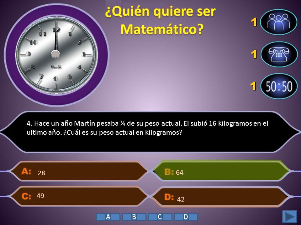 4. Hace un año Martín pesaba ¾ de su peso actual. El subió 16 kilogramos en el ultimo año. ¿Cuál es su peso actual en kilogramos? 28 64 42 49 ABCD