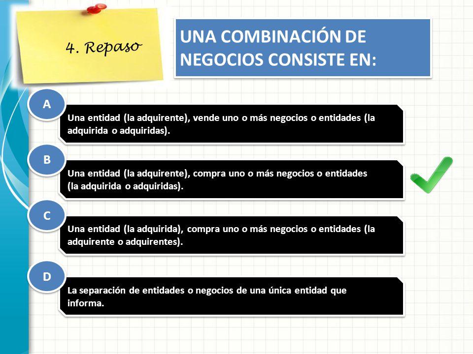 4. Repaso UNA COMBINACIÓN DE NEGOCIOS CONSISTE EN: Una entidad (la adquirente), vende uno o más negocios o entidades (la adquirida o adquiridas). Una