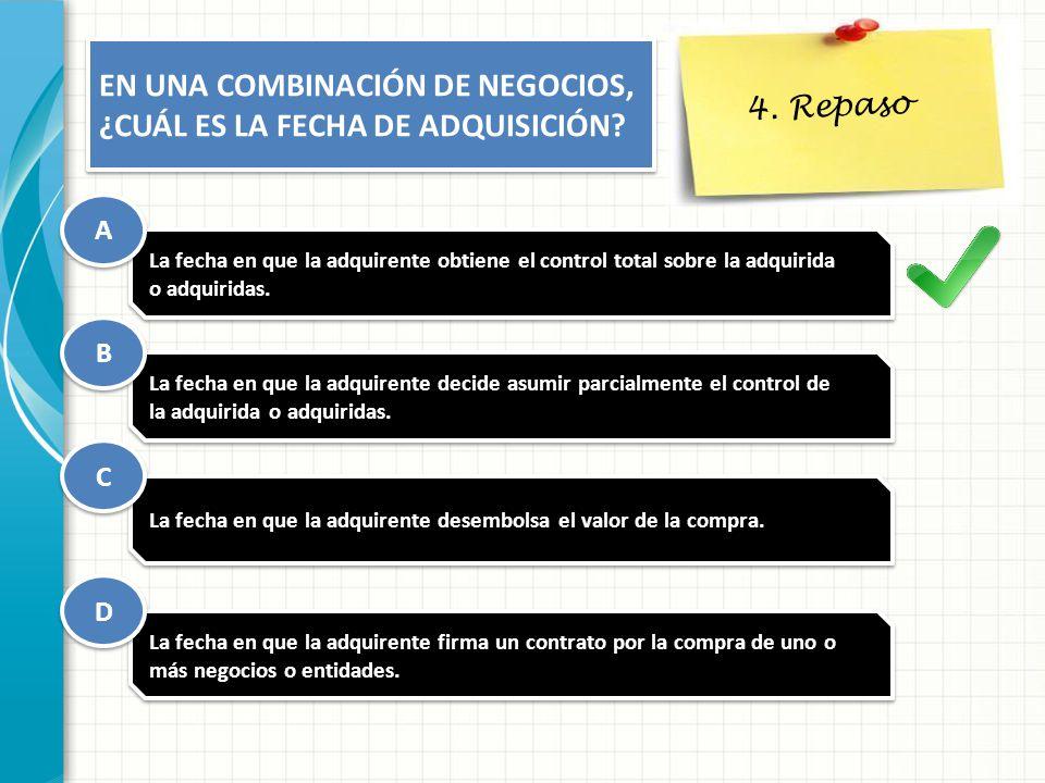 4. Repaso EN UNA COMBINACIÓN DE NEGOCIOS, ¿CUÁL ES LA FECHA DE ADQUISICIÓN? La fecha en que la adquirente obtiene el control total sobre la adquirida