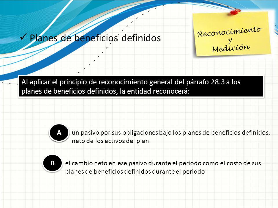 Planes de beneficios definidos Reconocimiento y Medición Al aplicar el principio de reconocimiento general del párrafo 28.3 a los planes de beneficios