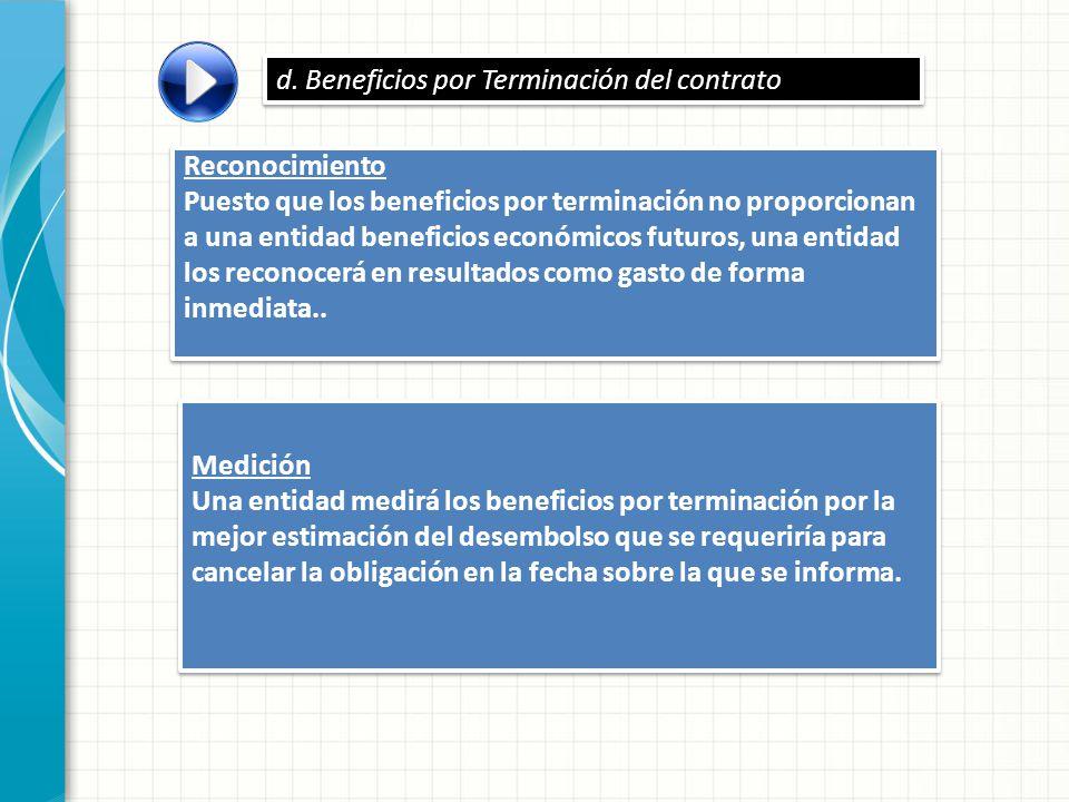 Reconocimiento Puesto que los beneficios por terminación no proporcionan a una entidad beneficios económicos futuros, una entidad los reconocerá en re
