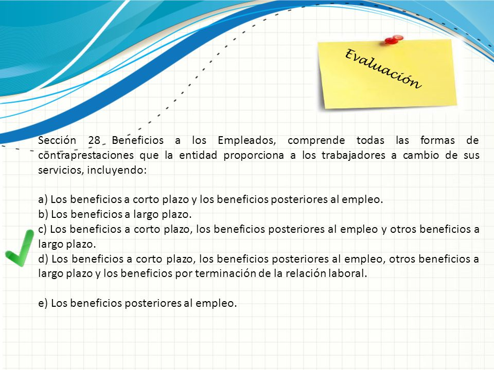 Evaluación Sección 28 Beneficios a los Empleados, comprende todas las formas de contraprestaciones que la entidad proporciona a los trabajadores a cam