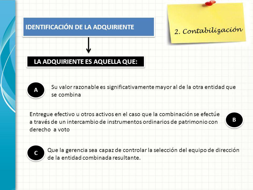 2. Contabilización IDENTIFICACIÓN DE LA ADQUIRIENTE LA ADQUIRIENTE ES AQUELLA QUE: A A Su valor razonable es significativamente mayor al de la otra en
