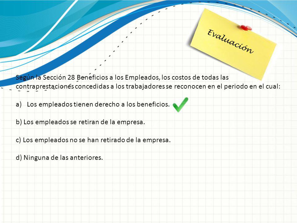 Evaluación Según la Sección 28 Beneficios a los Empleados, los costos de todas las contraprestaciones concedidas a los trabajadores se reconocen en el