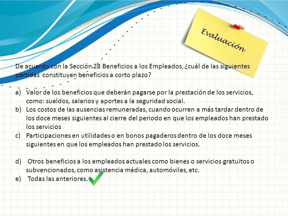 Evaluación De acuerdo con la Sección 28 Beneficios a los Empleados, ¿cuál de las siguientes partidas constituyen beneficios a corto plazo? a)Valor de