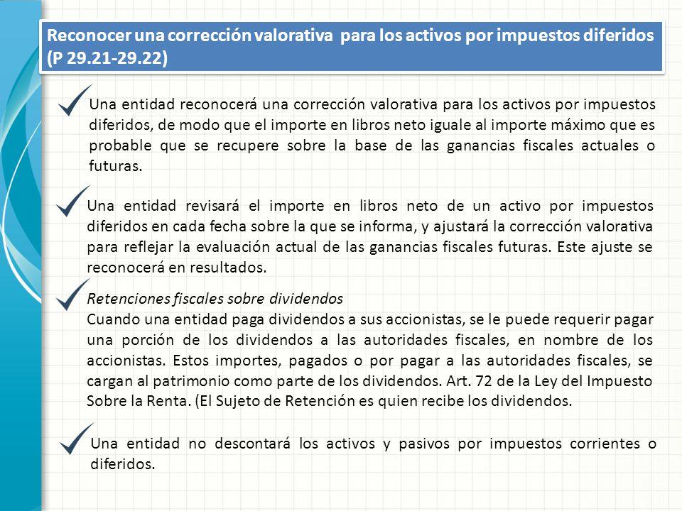 Reconocer una corrección valorativa para los activos por impuestos diferidos (P 29.21-29.22) Una entidad reconocerá una corrección valorativa para los