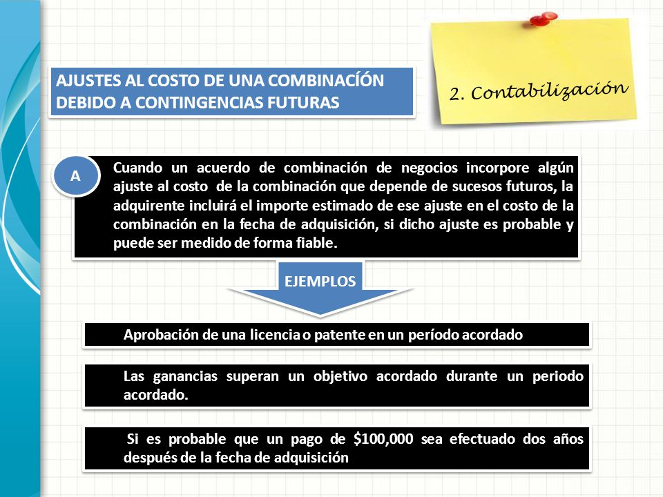 2. Contabilización AJUSTES AL COSTO DE UNA COMBINACÍÓN DEBIDO A CONTINGENCIAS FUTURAS Cuando un acuerdo de combinación de negocios incorpore algún aju