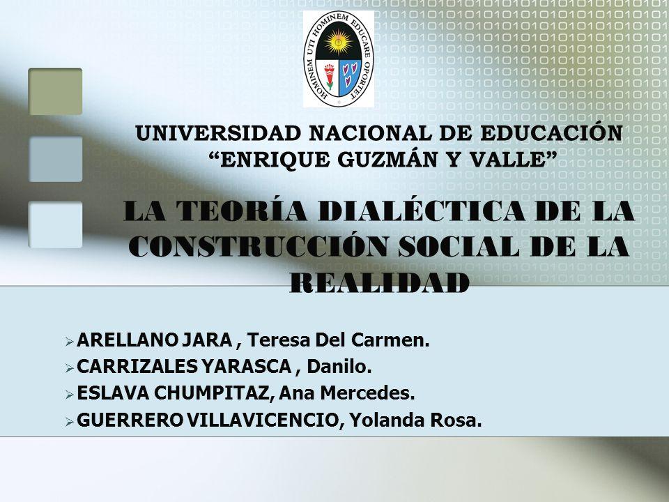UNIVERSIDAD NACIONAL DE EDUCACIÓN ENRIQUE GUZMÁN Y VALLE LA TEORÍA DIALÉCTICA DE LA CONSTRUCCIÓN SOCIAL DE LA REALIDAD ARELLANO JARA, Teresa Del Carme