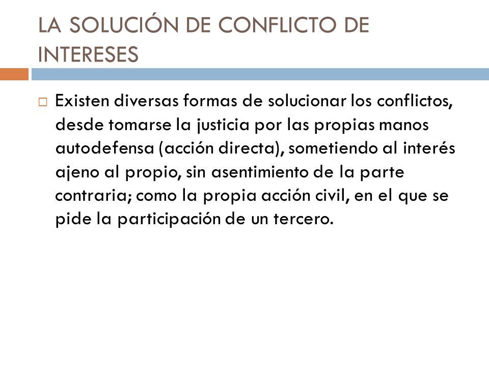 LA SOLUCIÓN DE CONFLICTO DE INTERESES Existen diversas formas de solucionar los conflictos, desde tomarse la justicia por las propias manos autodefens