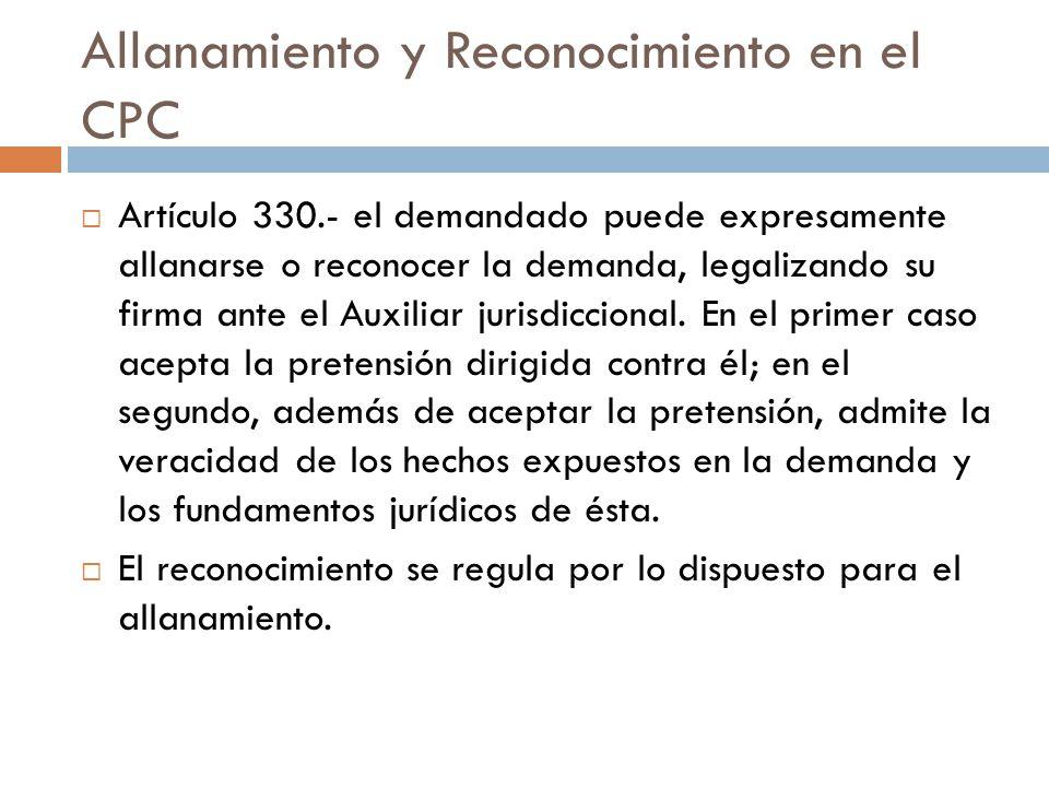 Allanamiento y Reconocimiento en el CPC Artículo 330.- el demandado puede expresamente allanarse o reconocer la demanda, legalizando su firma ante el
