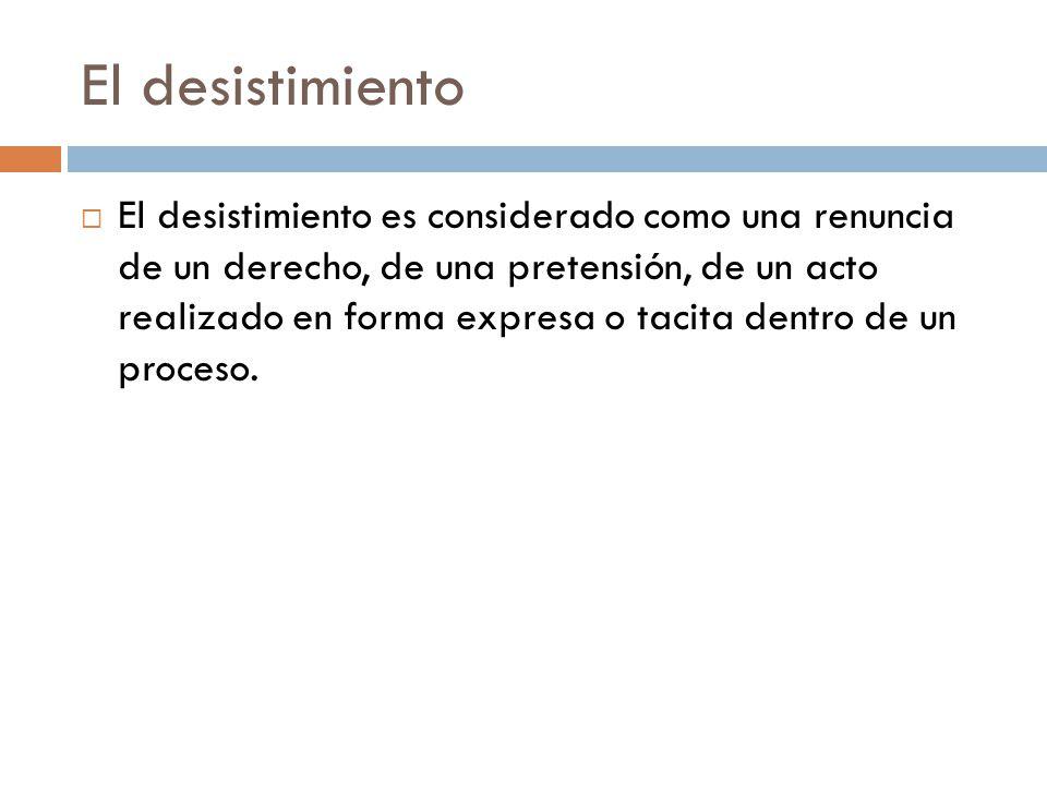 El desistimiento El desistimiento es considerado como una renuncia de un derecho, de una pretensión, de un acto realizado en forma expresa o tacita de