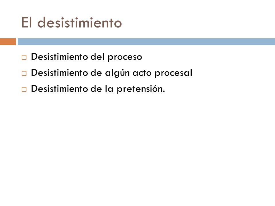 El desistimiento Desistimiento del proceso Desistimiento de algún acto procesal Desistimiento de la pretensión.