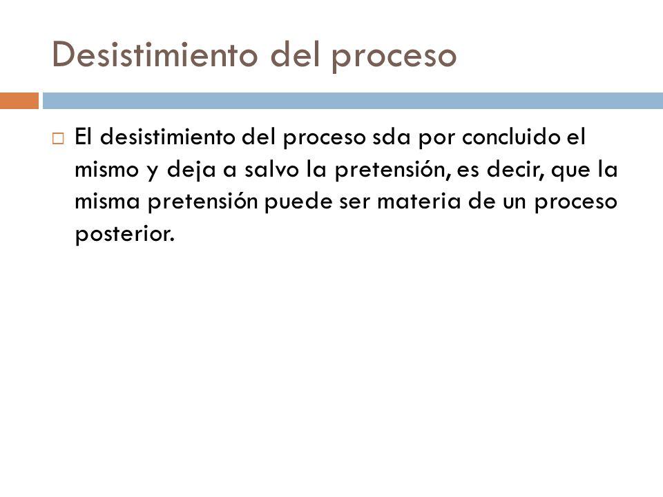 Desistimiento del proceso El desistimiento del proceso sda por concluido el mismo y deja a salvo la pretensión, es decir, que la misma pretensión pued