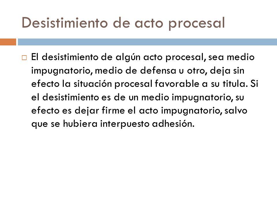 Desistimiento de acto procesal El desistimiento de algún acto procesal, sea medio impugnatorio, medio de defensa u otro, deja sin efecto la situación