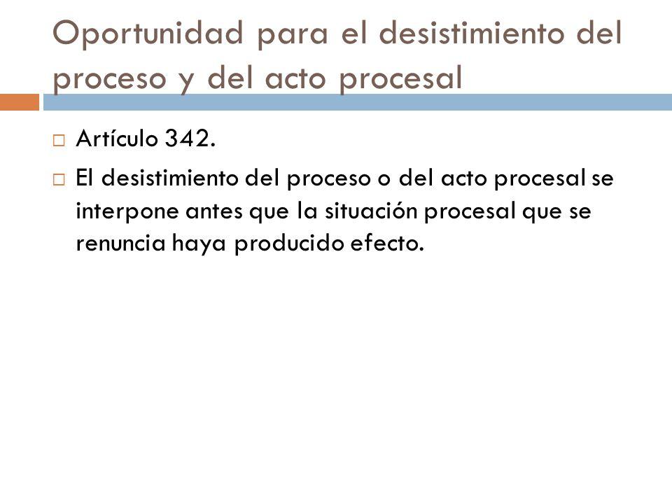 Oportunidad para el desistimiento del proceso y del acto procesal Artículo 342. El desistimiento del proceso o del acto procesal se interpone antes qu