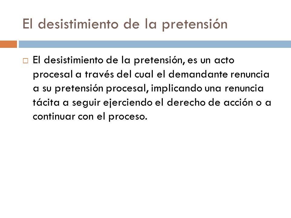 El desistimiento de la pretensión El desistimiento de la pretensión, es un acto procesal a través del cual el demandante renuncia a su pretensión proc