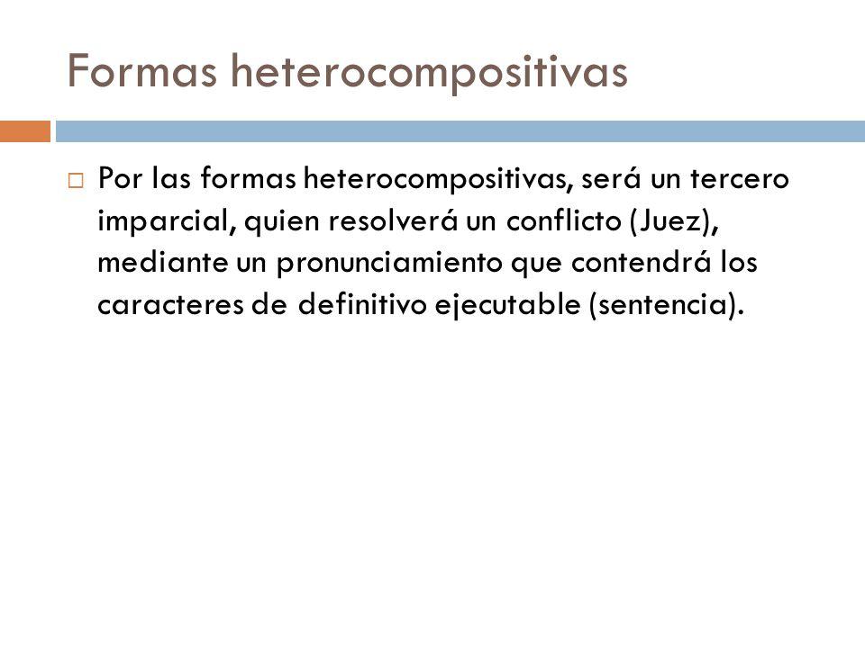 Formas heterocompositivas Por las formas heterocompositivas, será un tercero imparcial, quien resolverá un conflicto (Juez), mediante un pronunciamien