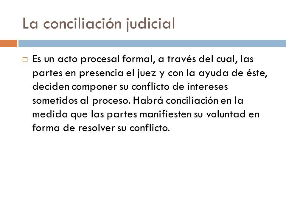 La conciliación judicial Es un acto procesal formal, a través del cual, las partes en presencia el juez y con la ayuda de éste, deciden componer su co
