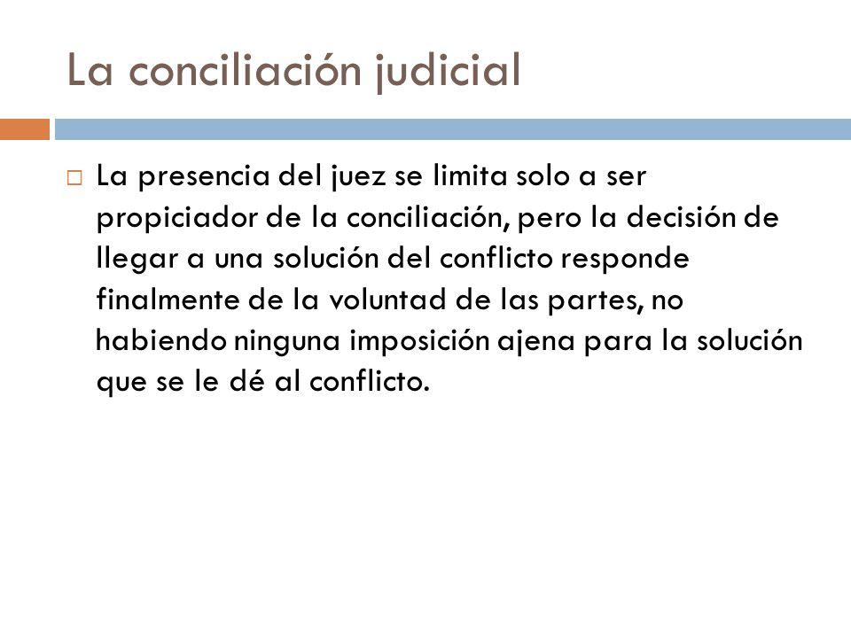 La conciliación judicial La presencia del juez se limita solo a ser propiciador de la conciliación, pero la decisión de llegar a una solución del conf