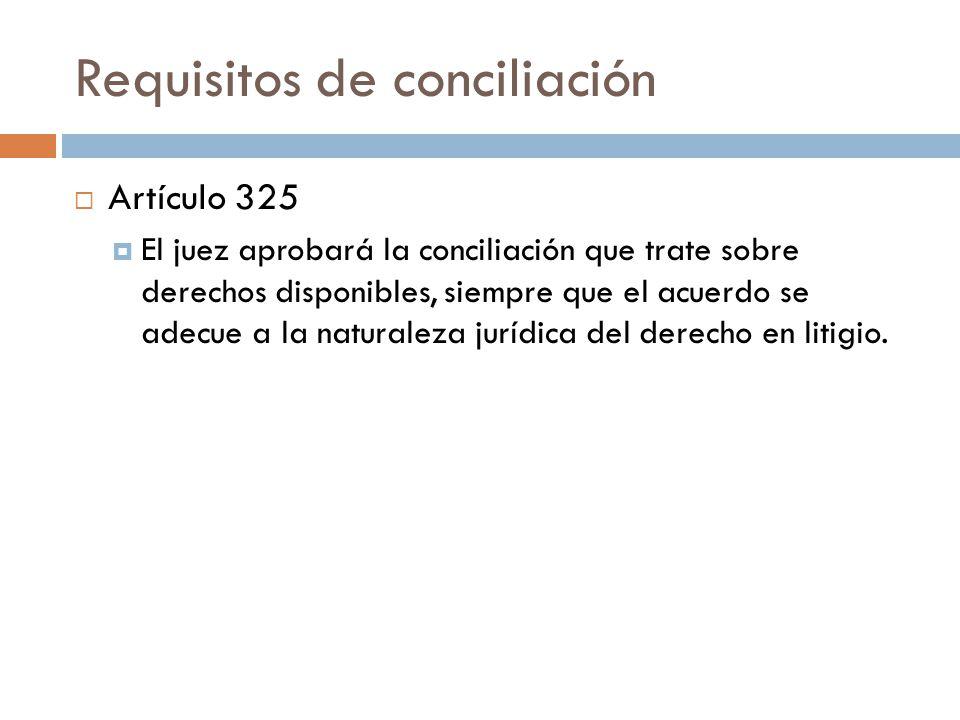 Requisitos de conciliación Artículo 325 El juez aprobará la conciliación que trate sobre derechos disponibles, siempre que el acuerdo se adecue a la n