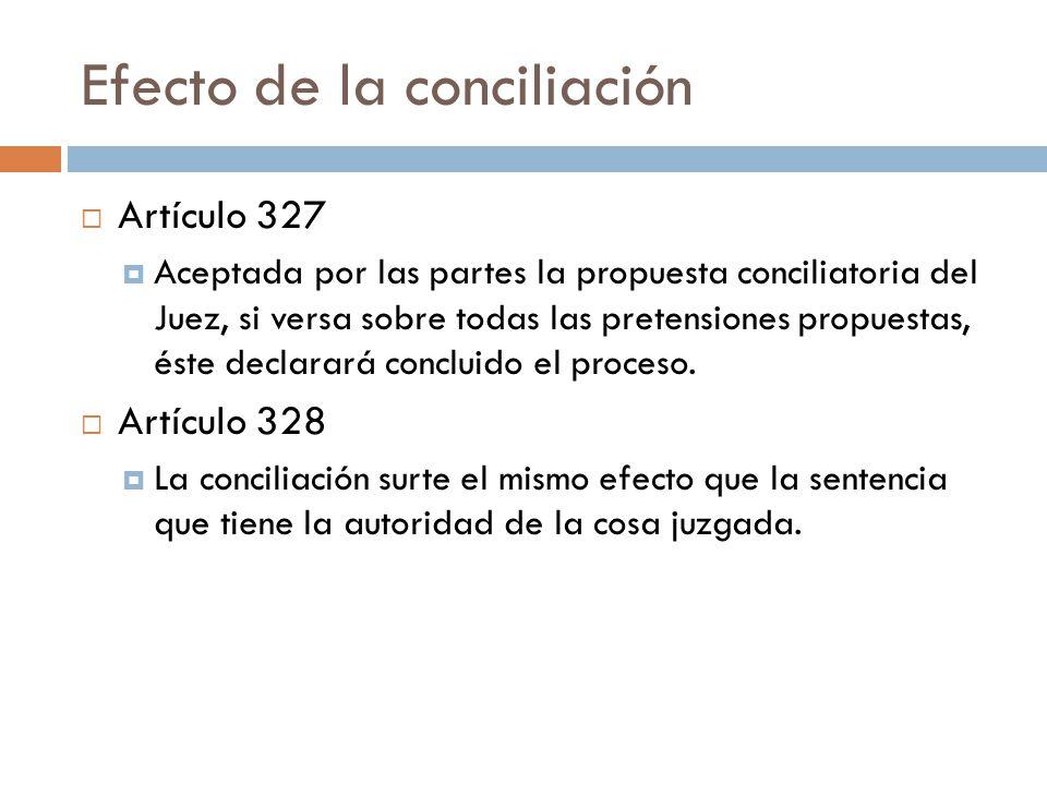 Efecto de la conciliación Artículo 327 Aceptada por las partes la propuesta conciliatoria del Juez, si versa sobre todas las pretensiones propuestas,