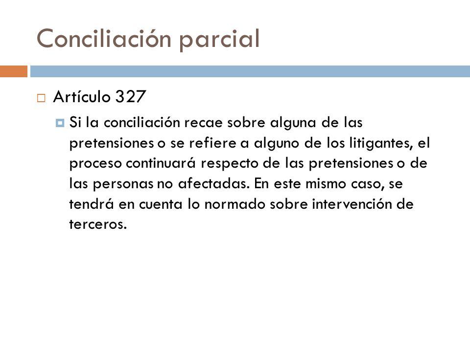 Conciliación parcial Artículo 327 Si la conciliación recae sobre alguna de las pretensiones o se refiere a alguno de los litigantes, el proceso contin