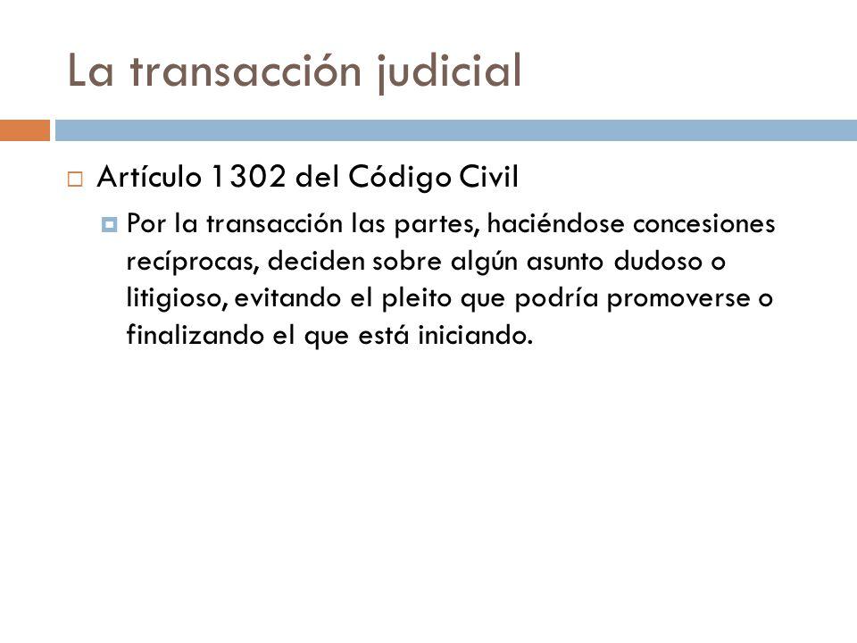 La transacción judicial Artículo 1302 del Código Civil Por la transacción las partes, haciéndose concesiones recíprocas, deciden sobre algún asunto du