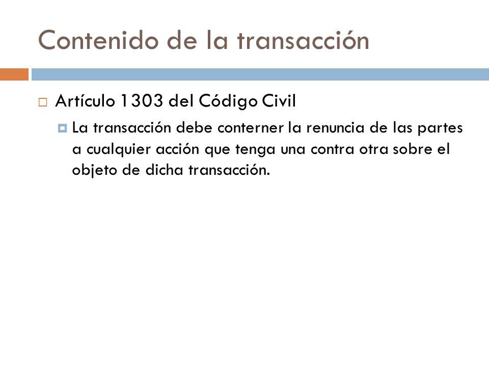 Contenido de la transacción Artículo 1303 del Código Civil La transacción debe conterner la renuncia de las partes a cualquier acción que tenga una co