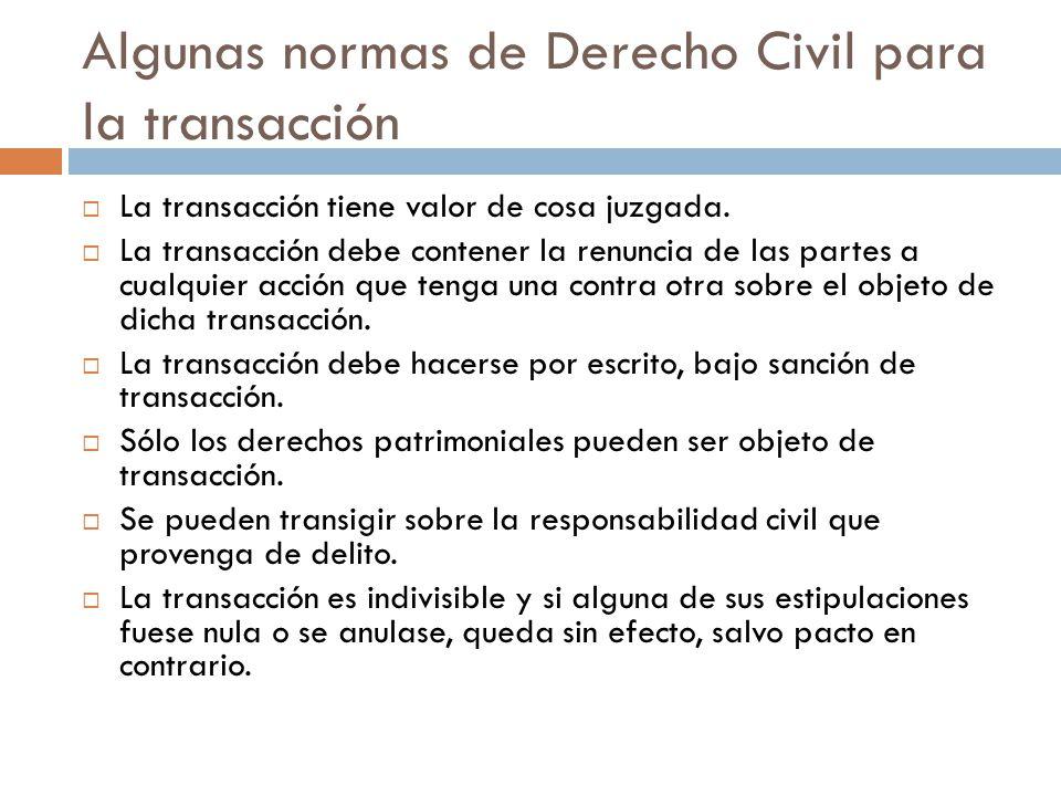Algunas normas de Derecho Civil para la transacción La transacción tiene valor de cosa juzgada. La transacción debe contener la renuncia de las partes