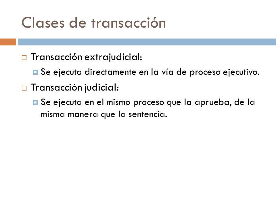 Clases de transacción Transacción extrajudicial: Se ejecuta directamente en la vía de proceso ejecutivo. Transacción judicial: Se ejecuta en el mismo