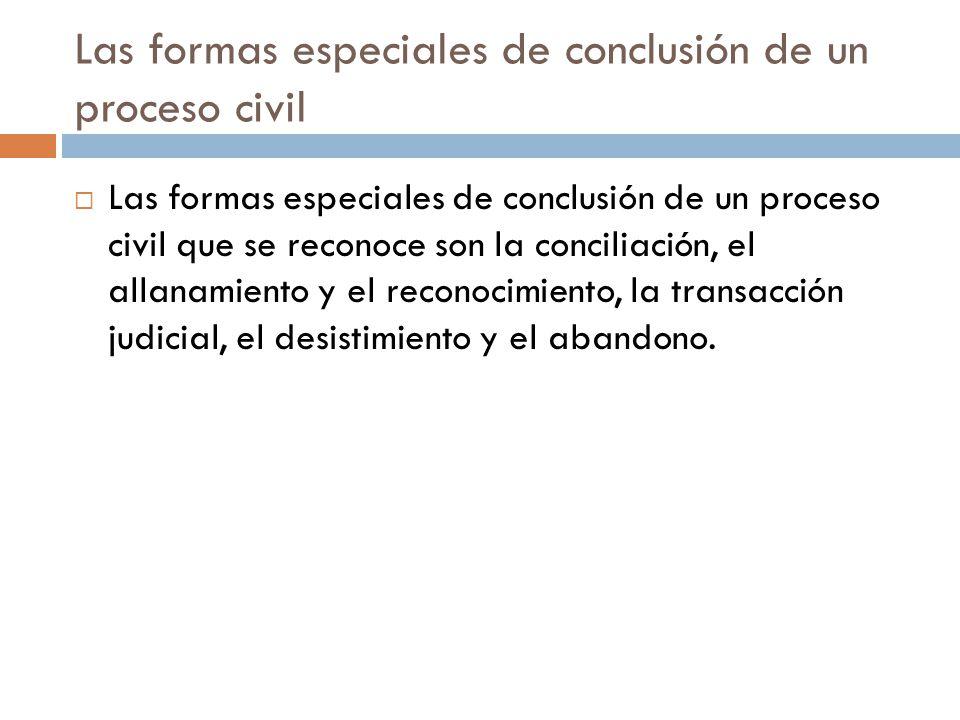 Las formas especiales de conclusión de un proceso civil Las formas especiales de conclusión de un proceso civil que se reconoce son la conciliación, e
