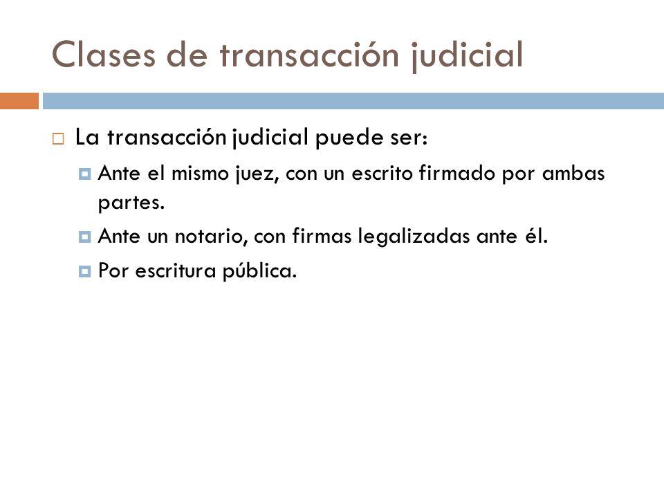 Clases de transacción judicial La transacción judicial puede ser: Ante el mismo juez, con un escrito firmado por ambas partes. Ante un notario, con fi
