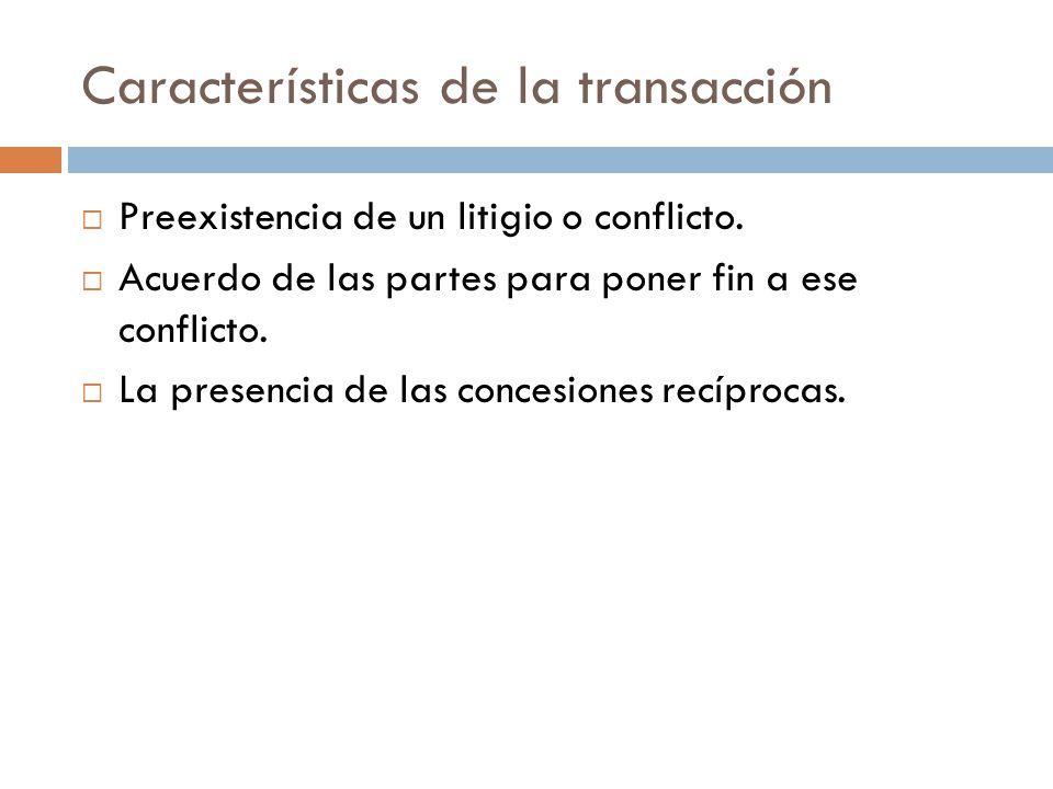 Características de la transacción Preexistencia de un litigio o conflicto. Acuerdo de las partes para poner fin a ese conflicto. La presencia de las c