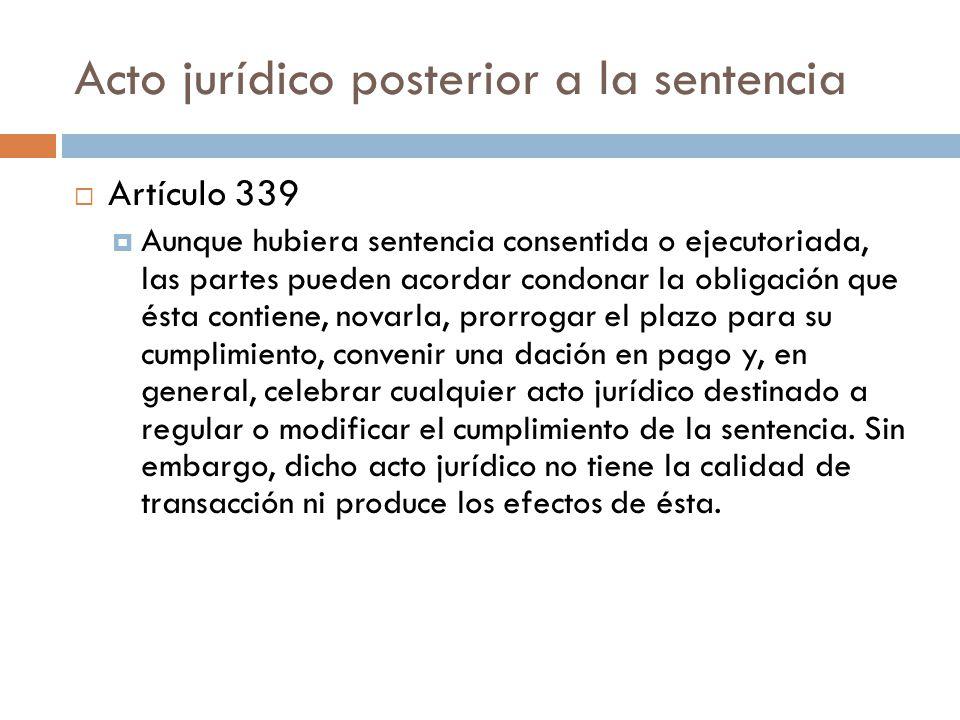 Acto jurídico posterior a la sentencia Artículo 339 Aunque hubiera sentencia consentida o ejecutoriada, las partes pueden acordar condonar la obligaci