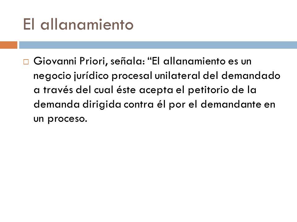 El allanamiento Giovanni Priori, señala: El allanamiento es un negocio jurídico procesal unilateral del demandado a través del cual éste acepta el pet