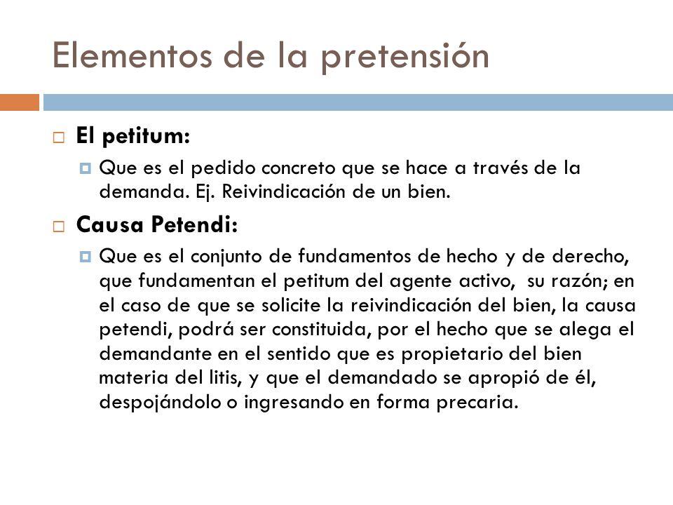Elementos de la pretensión El petitum: Que es el pedido concreto que se hace a través de la demanda. Ej. Reivindicación de un bien. Causa Petendi: Que