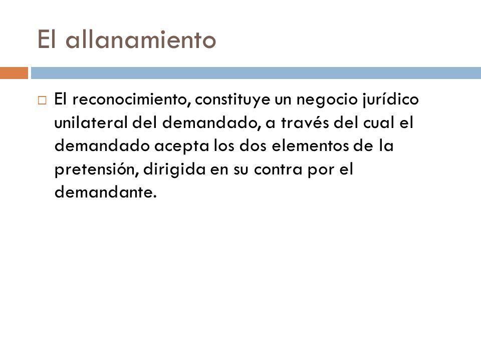 El allanamiento El reconocimiento, constituye un negocio jurídico unilateral del demandado, a través del cual el demandado acepta los dos elementos de