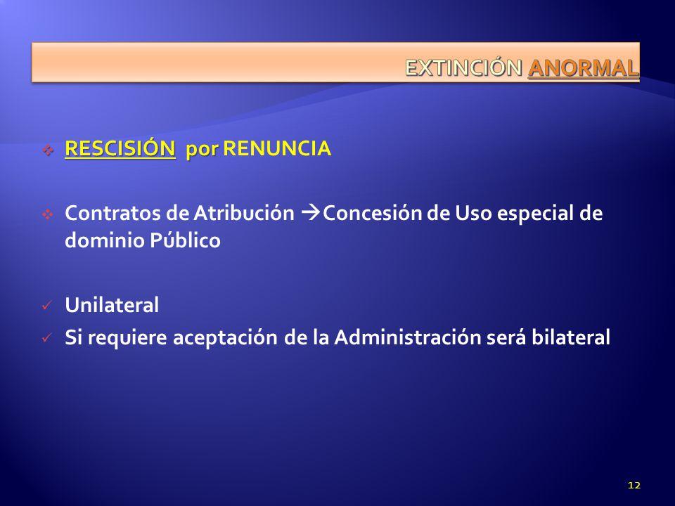 RESCISIÓN por RESCISIÓN por RENUNCIA Contratos de Atribución Concesión de Uso especial de dominio Público Unilateral Si requiere aceptación de la Admi