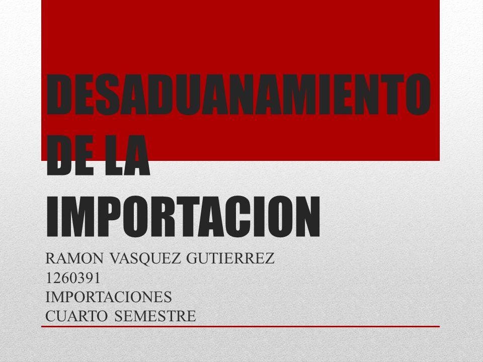 DESADUANAMIENTO DE LA IMPORTACION RAMON VASQUEZ GUTIERREZ 1260391 IMPORTACIONES CUARTO SEMESTRE