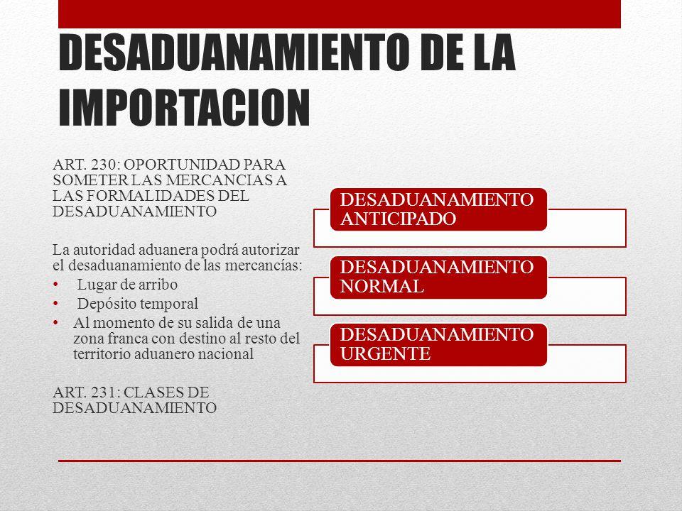 DESADUANAMIENTO DE LA IMPORTACION ART. 230: OPORTUNIDAD PARA SOMETER LAS MERCANCIAS A LAS FORMALIDADES DEL DESADUANAMIENTO La autoridad aduanera podrá