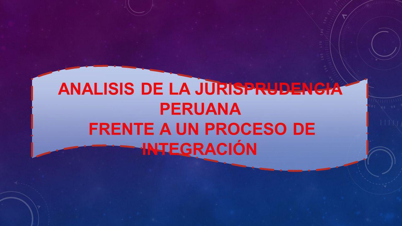 ANALISIS DE LA JURISPRUDENCIA PERUANA FRENTE A UN PROCESO DE INTEGRACIÓN