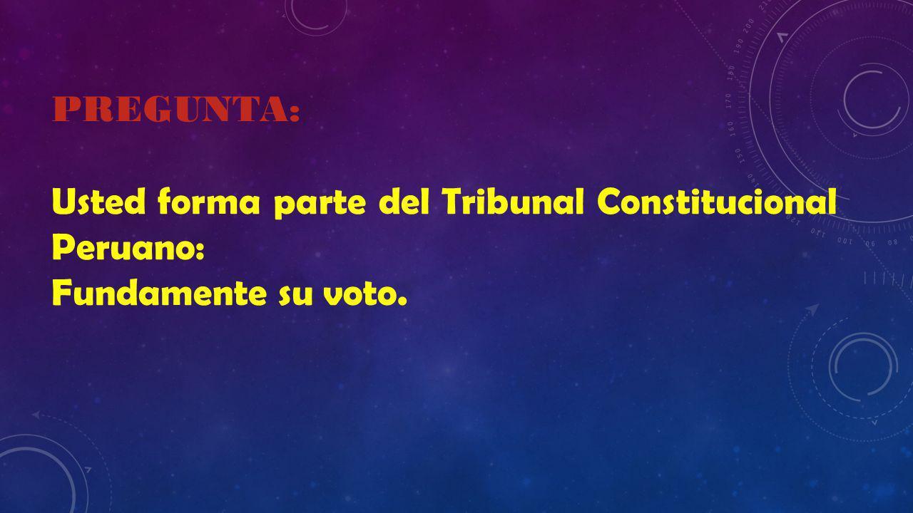 PREGUNTA: Usted forma parte del Tribunal Constitucional Peruano: Fundamente su voto.