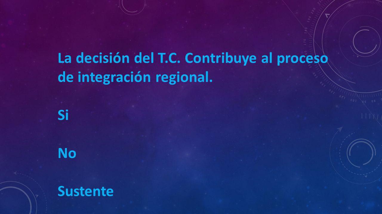 La decisión del T.C. Contribuye al proceso de integración regional. Si No Sustente