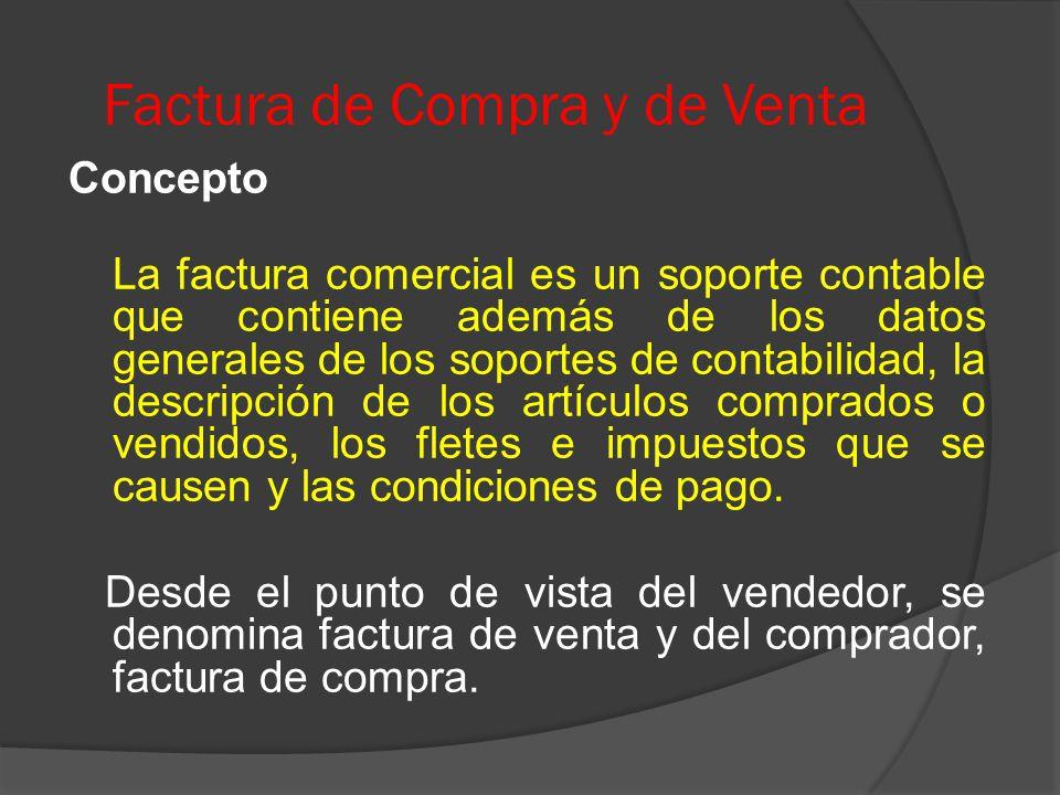 Factura de Compra y de Venta Concepto La factura comercial es un soporte contable que contiene además de los datos generales de los soportes de contabilidad, la descripción de los artículos comprados o vendidos, los fletes e impuestos que se causen y las condiciones de pago.