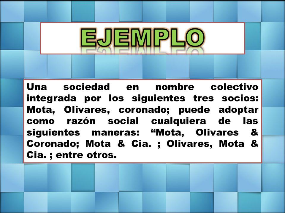 Una sociedad en nombre colectivo integrada por los siguientes tres socios: Mota, Olivares, coronado; puede adoptar como razón social cualquiera de las siguientes maneras: Mota, Olivares & Coronado; Mota & Cia.