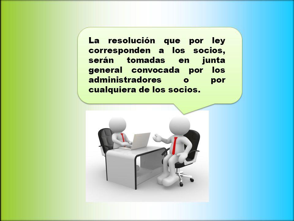 La resolución que por ley corresponden a los socios, serán tomadas en junta general convocada por los administradores o por cualquiera de los socios.