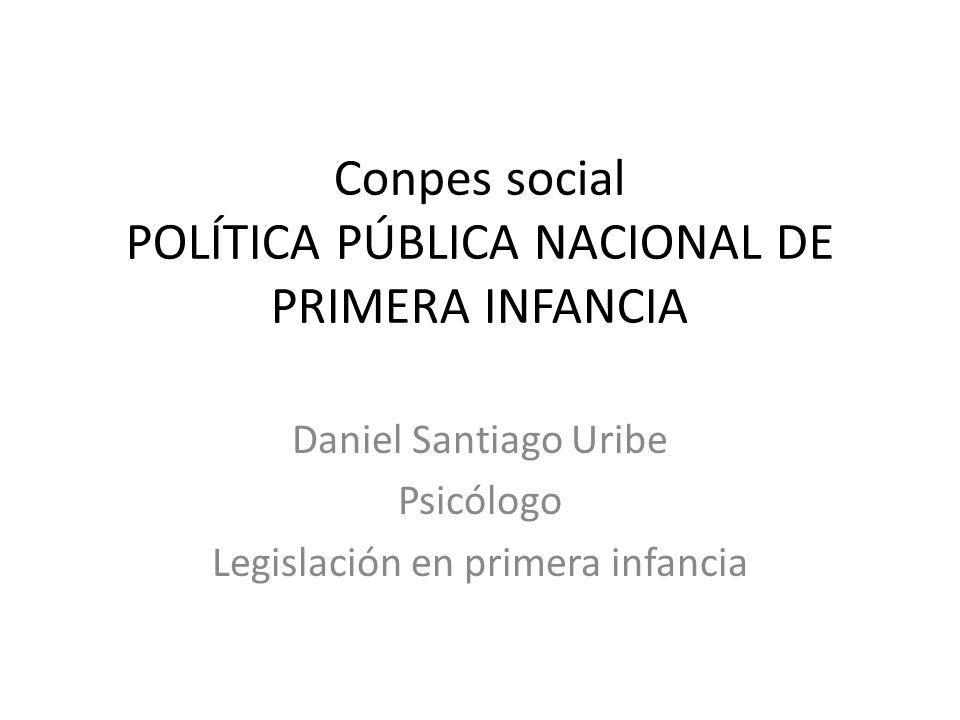 Conpes social POLÍTICA PÚBLICA NACIONAL DE PRIMERA INFANCIA Daniel Santiago Uribe Psicólogo Legislación en primera infancia